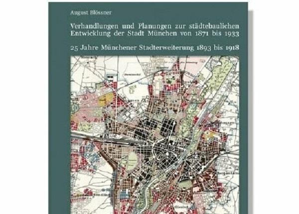 Verhandlungen und Planungen zur städtebaulichen Entwicklung der Stadt München von 1871 bis 1933. 25 Jahre Münchener Stadterweiterung 1893 bis 1918